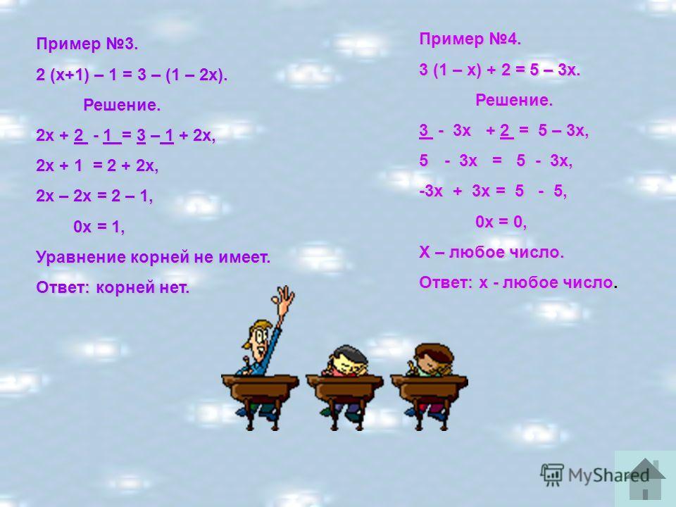 Пример 3. 2 (х+1) – 1 = 3 – (1 – 2х). Решение. Решение. 2х + 2 - 1 = 3 – 1 + 2х, 2х + 1 = 2 + 2х, 2х – 2х = 2 – 1, 0х = 1, 0х = 1, Уравнение корней не имеет. Ответ: корней нет. Пример 4. 3 (1 – х) + 2 = 5 – 3х. Решение. Решение. 3 - 3х + 2 = 5 – 3х,