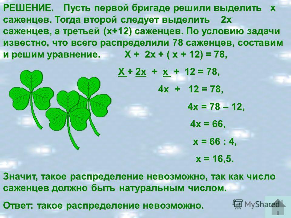 РЕШЕНИЕ. Пусть первой бригаде решили выделить х саженцев. Тогда второй следует выделить 2х саженцев, а третьей (х+12) саженцев. По условию задачи известно, что всего распределили 78 саженцев, составим и решим уравнение. Х + 2х + ( х + 12) = 78, Х + 2