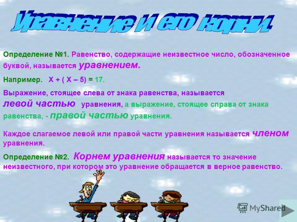 Определение 1. Равенство, содержащие неизвестное число, обозначенное буквой, называется уравнением. Например. Х + ( Х – 5) = 17. Выражение, стоящее слева от знака равенства, называется левой частью уравнения, а выражение, стоящее справа от знака раве