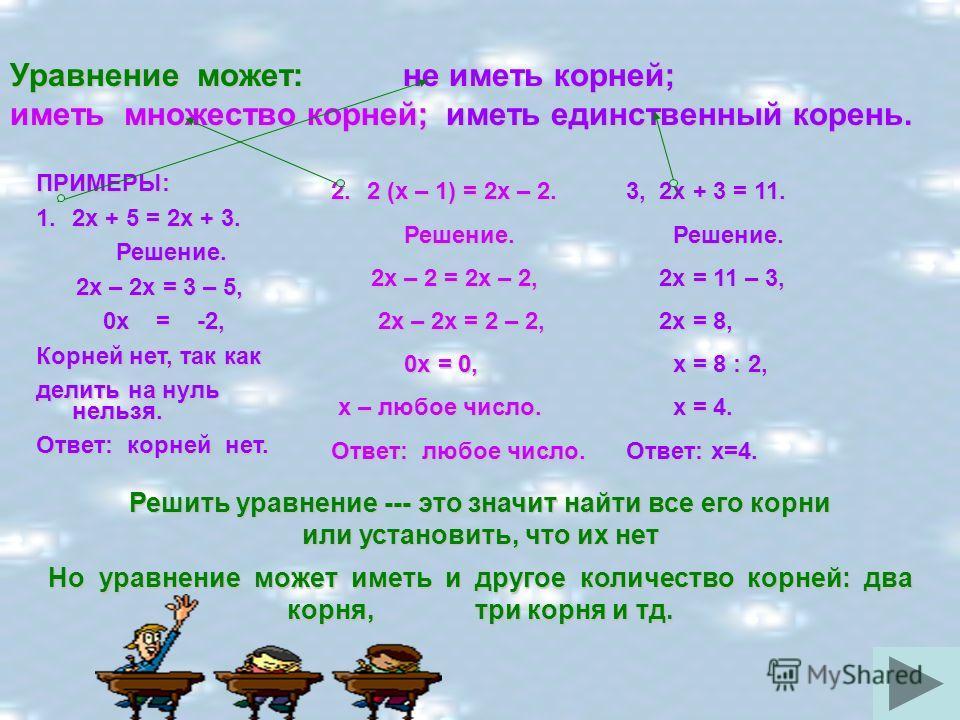 Уравнение может: не иметь корней; иметь множество корней; иметь единственный корень. ПРИМЕРЫ: 1.2х + 5 = 2х + 3. Решение. Решение. 2х – 2х = 3 – 5, 2х – 2х = 3 – 5, 0х = -2, 0х = -2, Корней нет, так как делить на нуль нельзя. Ответ: корней нет. 2.2 (