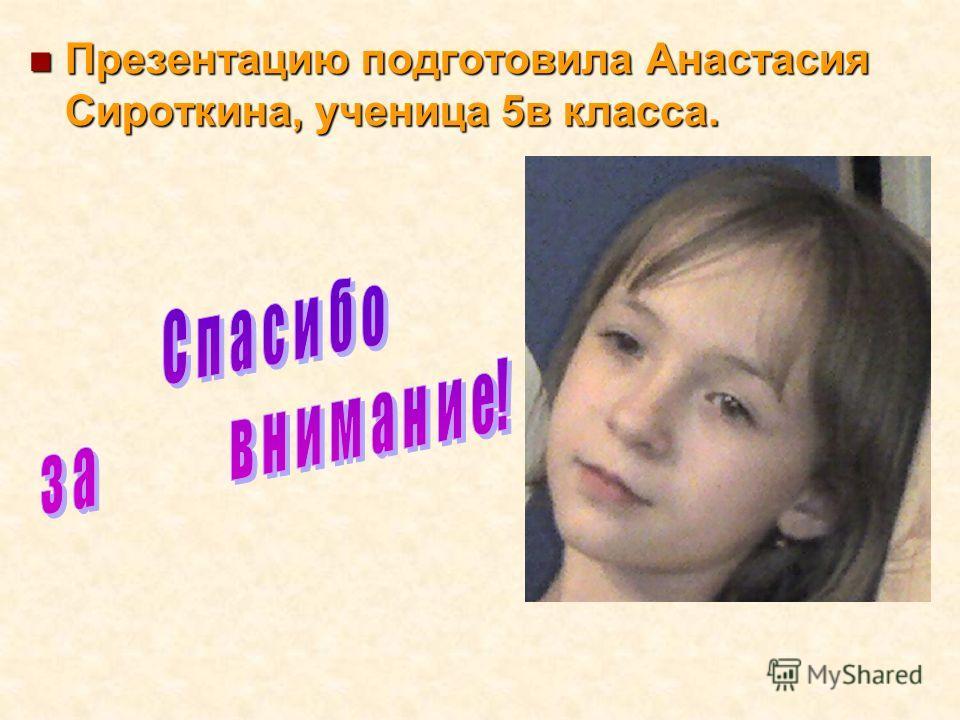 Презентацию подготовила Анастасия Сироткина, ученица 5в класса. Презентацию подготовила Анастасия Сироткина, ученица 5в класса.