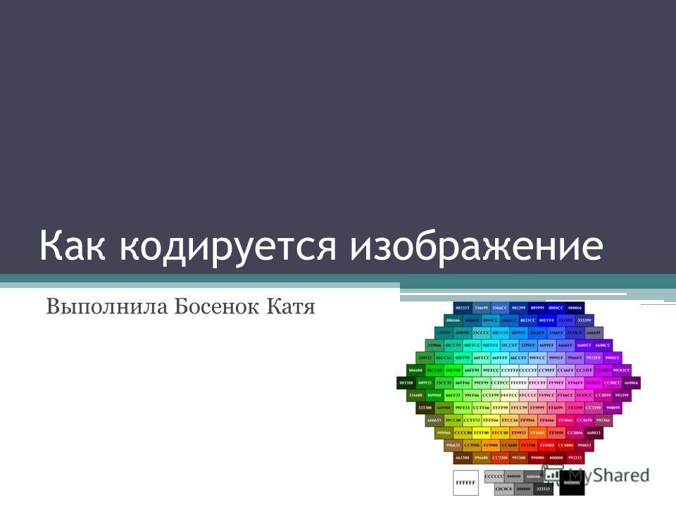 Как кодируется изображение Выполнила Босенок Катя