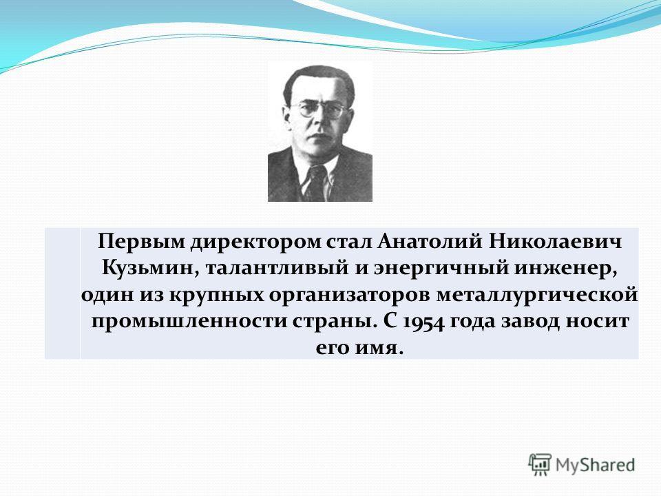 Первым директором стал Анатолий Николаевич Кузьмин, талантливый и энергичный инженер, один из крупных организаторов металлургической промышленности страны. С 1954 года завод носит его имя.