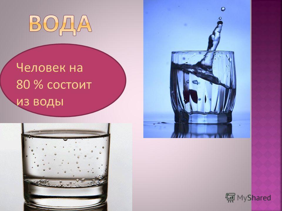 Человек на 80 % состоит из воды