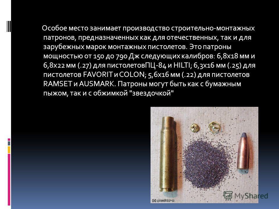 Особое место занимает производство строительно-монтажных патронов, предназначенных как для отечественных, так и для зарубежных марок монтажных пистолетов. Это патроны мощностью от 150 до 790 Дж следующих калибров: 6,8х18 мм и 6,8х22 мм (.27) для пист