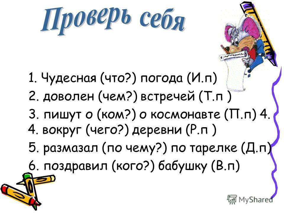 В скобках поставьте вопросы, допишите окончания и укажите падеж имён существительных 1. Чудесная (что?) погода (И.п) 2. доволен (... ?) встреч… (... ) 3. пишут о (... ?) о космонавт… (... ) 4. вокруг (... ?) деревн… (... ) 5. размазал (...?) по тарел