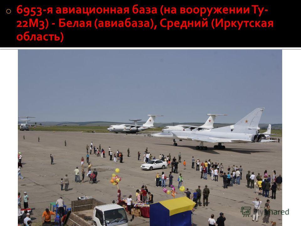 o 6953-я авиационная база (на вооружении Ту- 22М3) - Белая (авиабаза), Средний (Иркутская область)