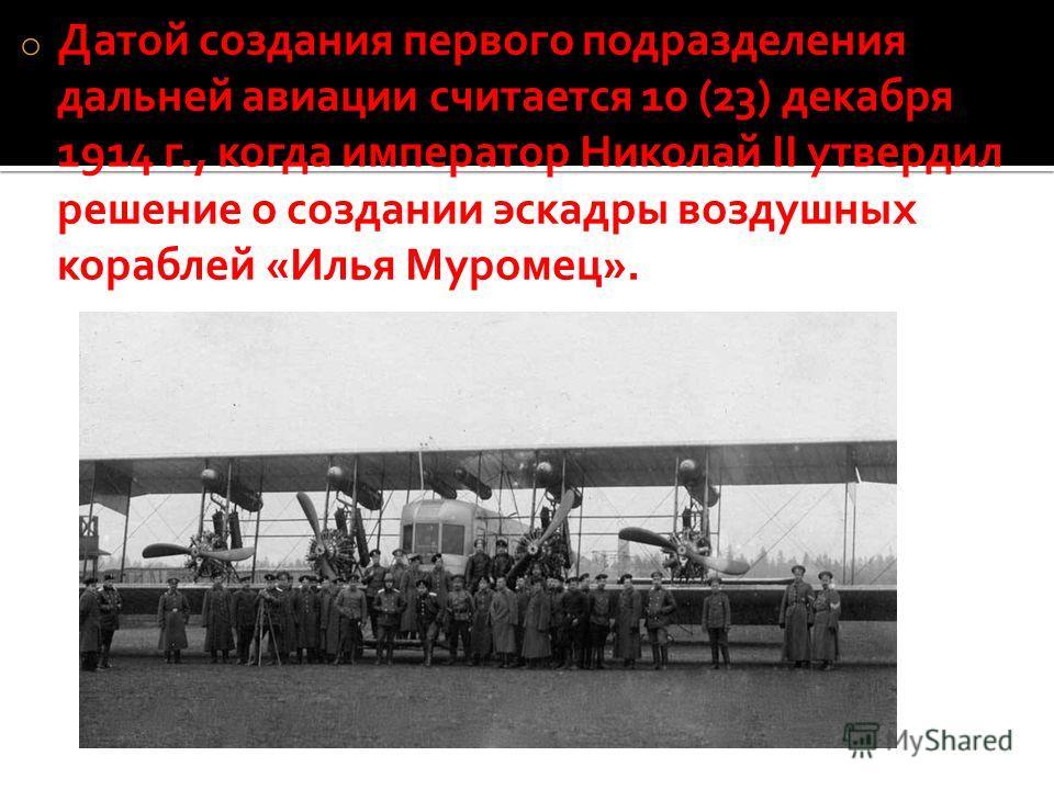o Датой создания первого подразделения дальней авиации считается 10 (23) декабря 1914 г., когда император Николай II утвердил решение о создании эскадры воздушных кораблей «Илья Муромец».