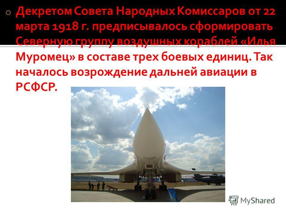 o Декретом Совета Народных Комиссаров от 22 марта 1918 г. предписывалось сформировать Северную группу воздушных кораблей «Илья Муромец» в составе трех боевых единиц. Так началось возрождение дальней авиации в РСФСР.