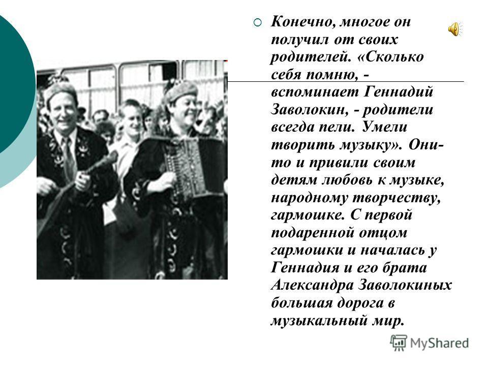 Конечно, многое он получил от своих родителей. «Сколько себя помню, - вспоминает Геннадий Заволокин, - родители всегда пели. Умели творить музыку». Они- то и привили своим детям любовь к музыке, народному творчеству, гармошке. С первой подаренной отц