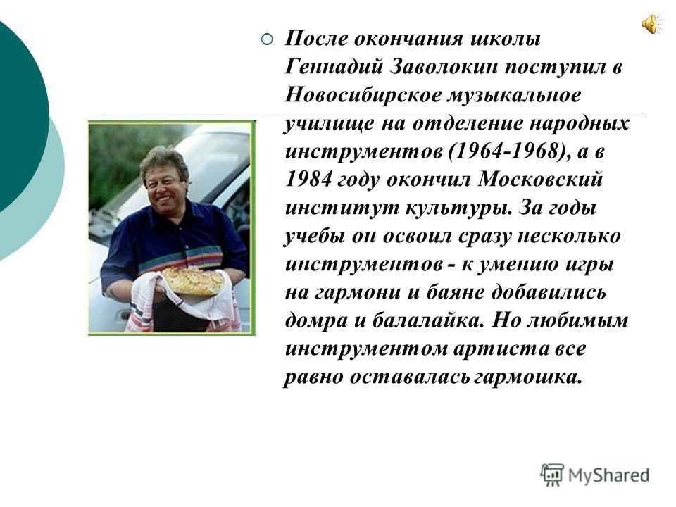 После окончания школы Геннадий Заволокин поступил в Новосибирское музыкальное училище на отделение народных инструментов (1964-1968), а в 1984 году окончил Московский институт культуры. За годы учебы он освоил сразу несколько инструментов - к умению