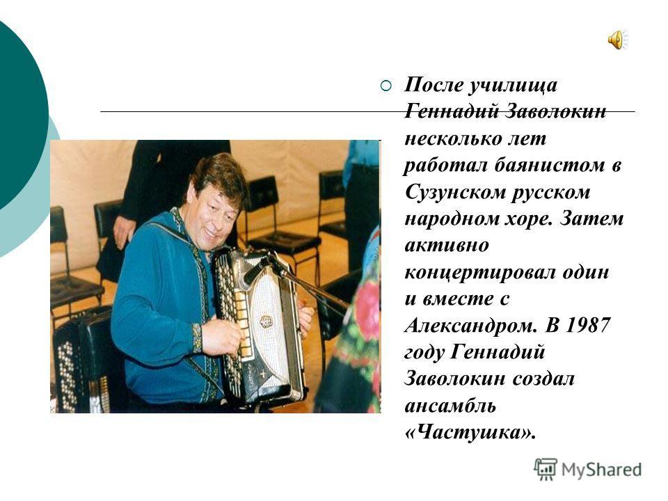 После училища Геннадий Заволокин несколько лет работал баянистом в Сузунском русском народном хоре. Затем активно концертировал один и вместе с Александром. В 1987 году Геннадий Заволокин создал ансамбль «Частушка».