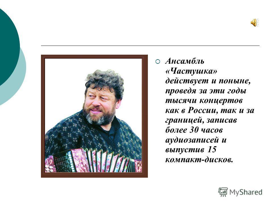 Ансамбль «Частушка» действует и поныне, проведя за эти годы тысячи концертов как в России, так и за границей, записав более 30 часов аудиозаписей и выпустив 15 компакт-дисков.