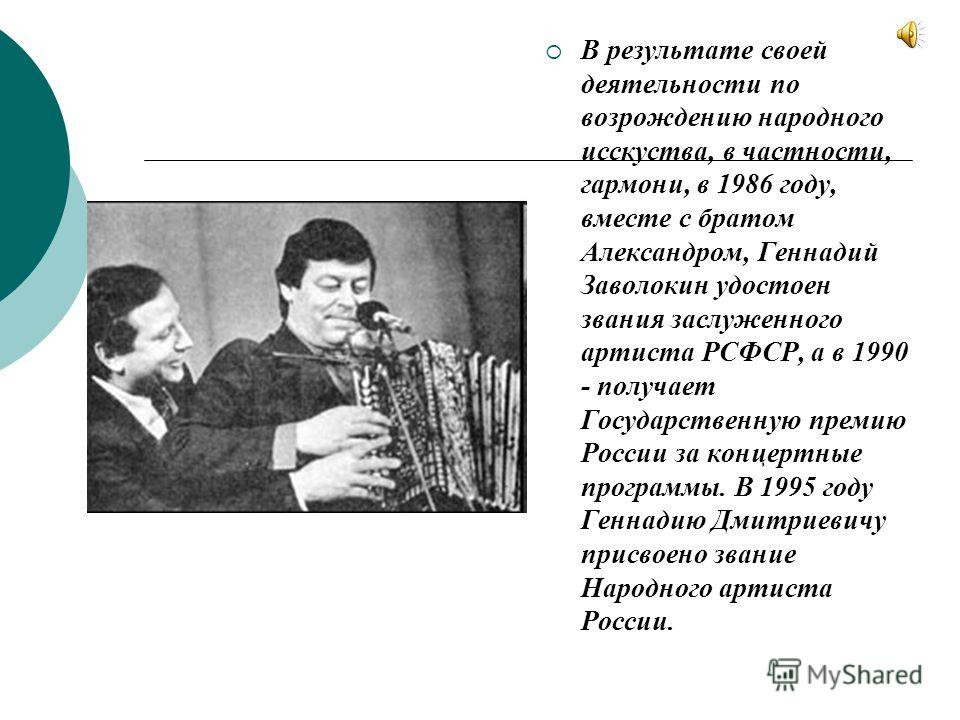 В результате своей деятельности по возрождению народного исскуства, в частности, гармони, в 1986 году, вместе с братом Александром, Геннадий Заволокин удостоен звания заслуженного артиста РСФСР, а в 1990 - получает Государственную премию России за ко
