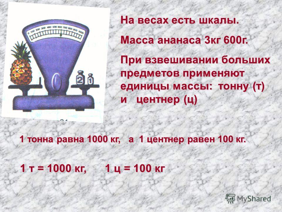 На весах есть шкалы. Масса ананаса 3кг 600г. При взвешивании больших предметов применяют единицы массы: тонну (т) и центнер (ц) 1 тонна равна 1000 кг, а 1 центнер равен 100 кг. 1 т = 1000 кг, 1 ц = 100 кг 1 т = 1000 кг, 1 ц = 100 кг