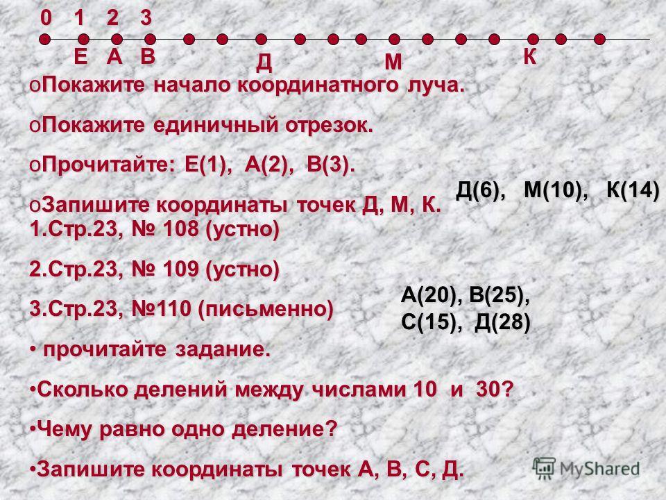0123ЕАВ ДМ К oПокажите начало координатного луча. oПокажите единичный отрезок. oПрочитайте: Е(1), А(2), В(3). oЗапишите координаты точек Д, М, К. Д(6), М(10), К(14) 1.Стр.23, 108 (устно) 2.Стр.23, 109 (устно) 3.Стр.23, 110 (письменно) прочитайте зада