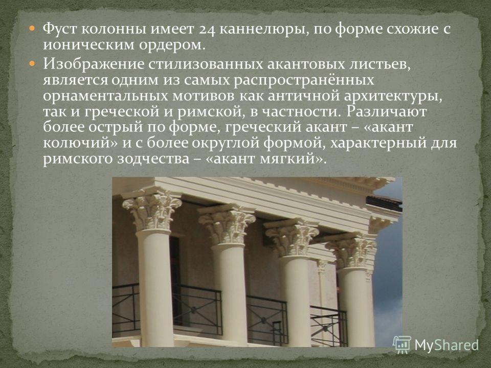 Фуст колонны имеет 24 каннелюры, по форме схожие с ионическим ордером. Изображение стилизованных акантовых листьев, является одним из самых распространённых орнаментальных мотивов как античной архитектуры, так и греческой и римской, в частности. Разл