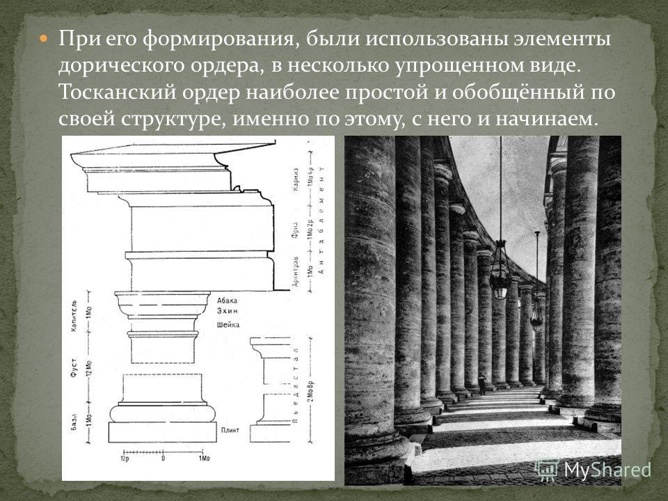 При его формирования, были использованы элементы дорического ордера, в несколько упрощенном виде. Тосканский ордер наиболее простой и обобщённый по своей структуре, именно по этому, с него и начинаем.