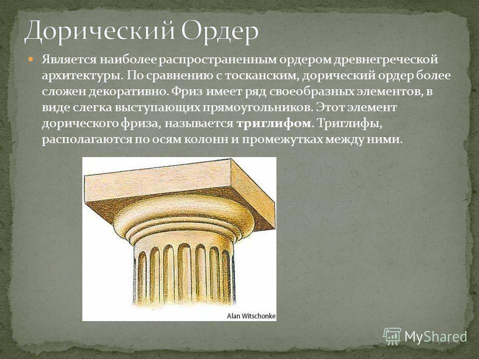 Является наиболее распространенным ордером древнегреческой архитектуры. По сравнению с тосканским, дорический ордер более сложен декоративно. Фриз имеет ряд своеобразных элементов, в виде слегка выступающих прямоугольников. Этот элемент дорического ф