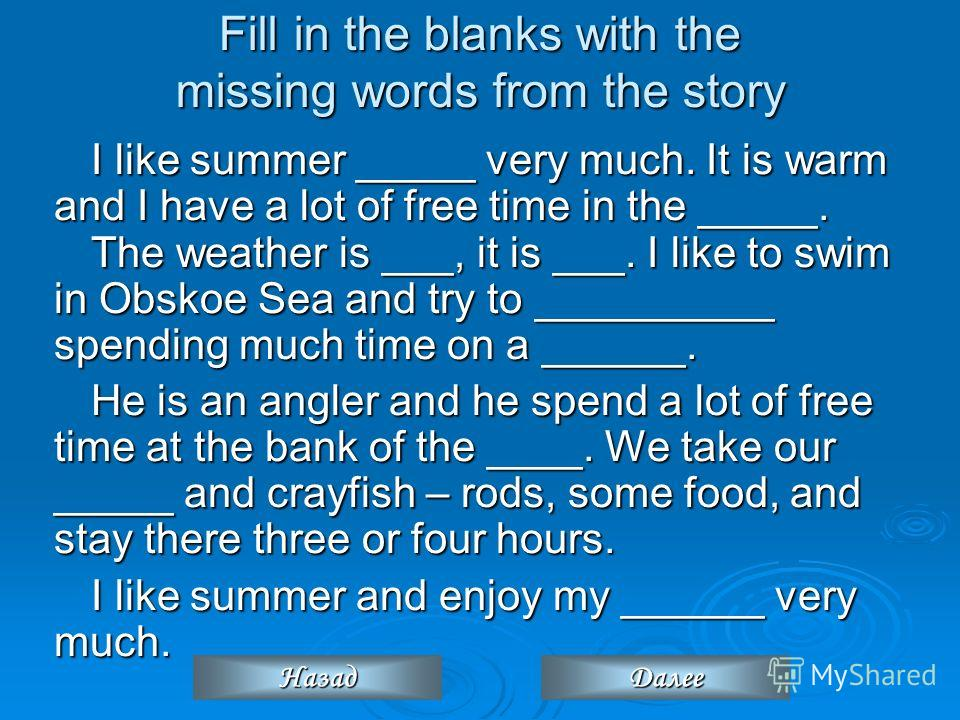 Fill in the blanks with the missing words from the story I like summer _____ very much. It is warm and I have a lot of free time in the _____. The weather is ___, it is ___. I like to swim in Obskoe Sea and try to __________ spending much time on a _