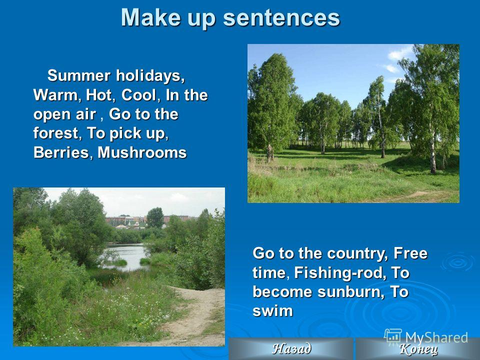 Make up sentences Summer holidays, Warm, Hot, Cool,In the open airGo to the forest, To pick up, Berries, Mushrooms Summer holidays, Warm, Hot, Cool, In the open air, Go to the forest, To pick up, Berries, Mushrooms Go to the country, Free timeFishing