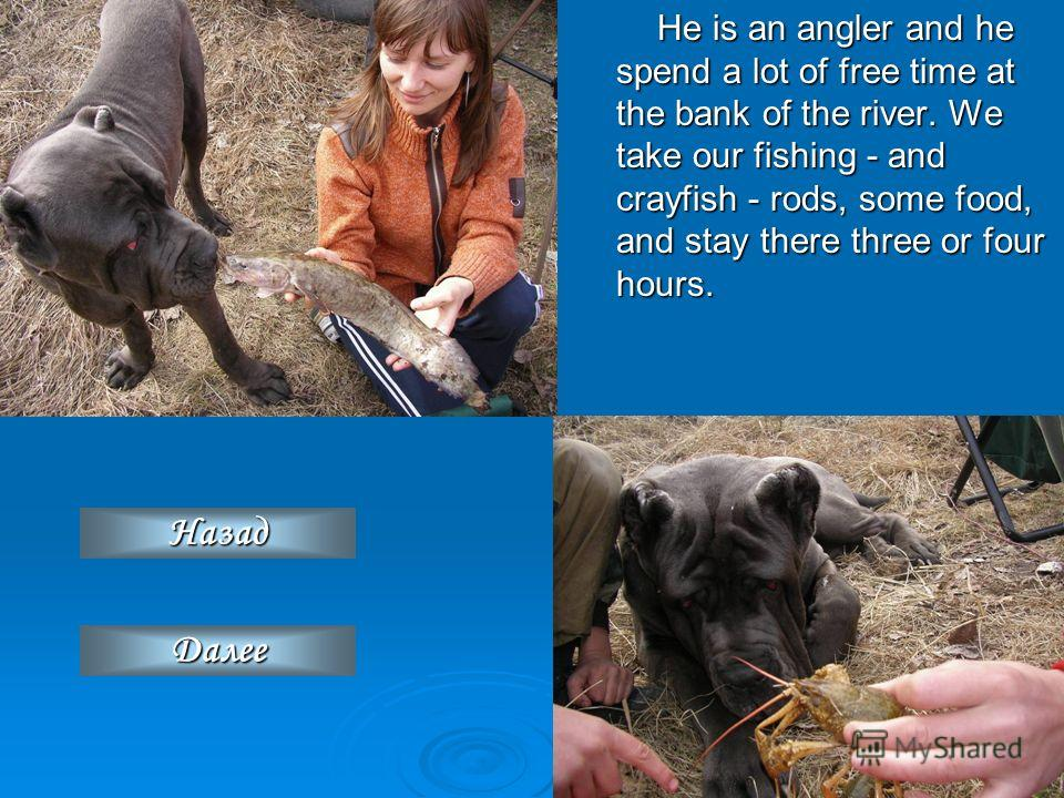 He is an angler and he spend a lot of free time at the bank of the river. We take our fishing - and crayfish - rods, some food, and stay there three or four hours. ДДДД аааа лллл ееее ееее НННН аааа зззз аааа дддд