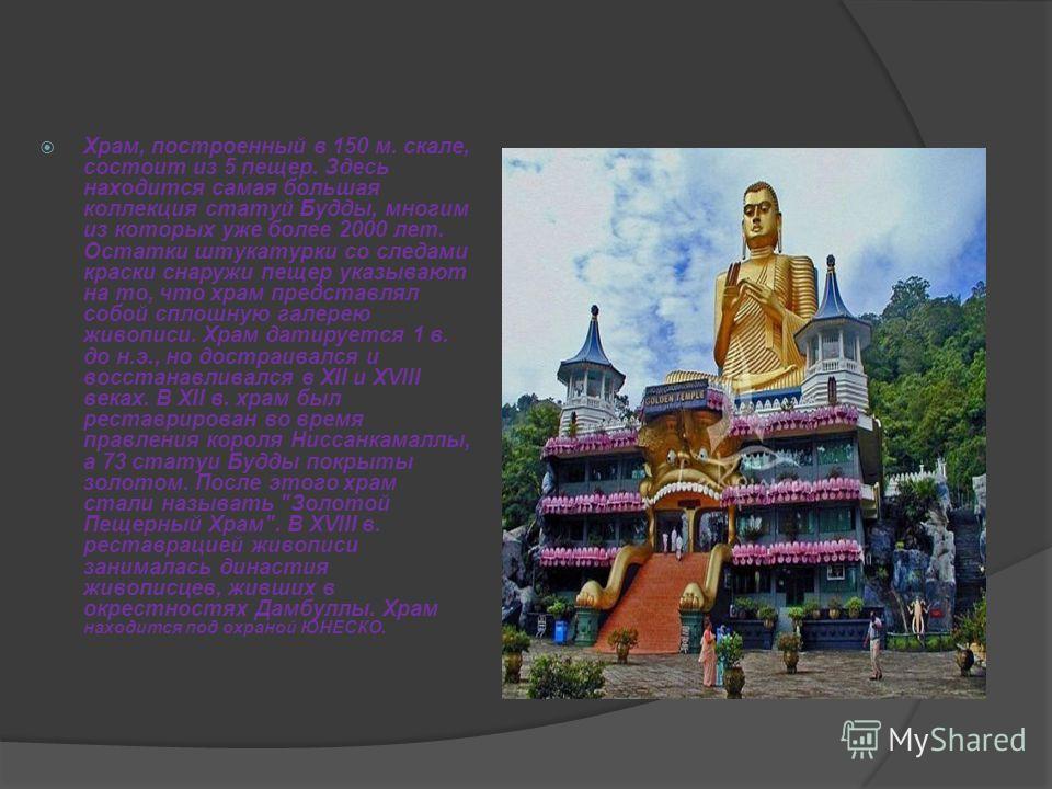Храм, построенный в 150 м. скале, состоит из 5 пещер. Здесь находится самая большая коллекция статуй Будды, многим из которых уже более 2000 лет. Остатки штукатурки со следами краски снаружи пещер указывают на то, что храм представлял собой сплошную
