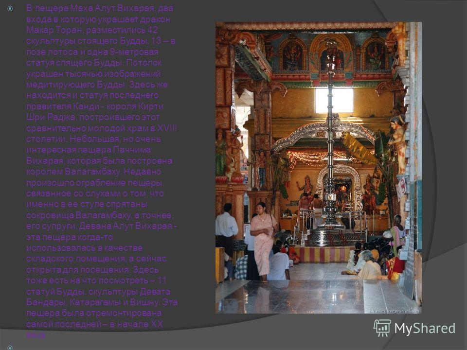 В пещере Маха Алут Вихарая, два входа в которую украшает дракон Макар Торан, разместились 42 скульптуры стоящего Будды, 13 – в позе лотоса и одна 9-метровая статуя спящего Будды. Потолок украшен тысячью изображений медитирующего Будды. Здесь же наход