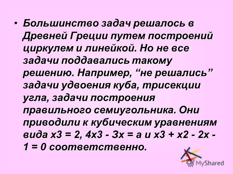 Большинство задач решалось в Древней Греции путем построений циркулем и линейкой. Но не все задачи поддавались такому решению. Например, не решались задачи удвоения куба, трисекции угла, задачи построения правильного семиугольника. Они приводили к ку
