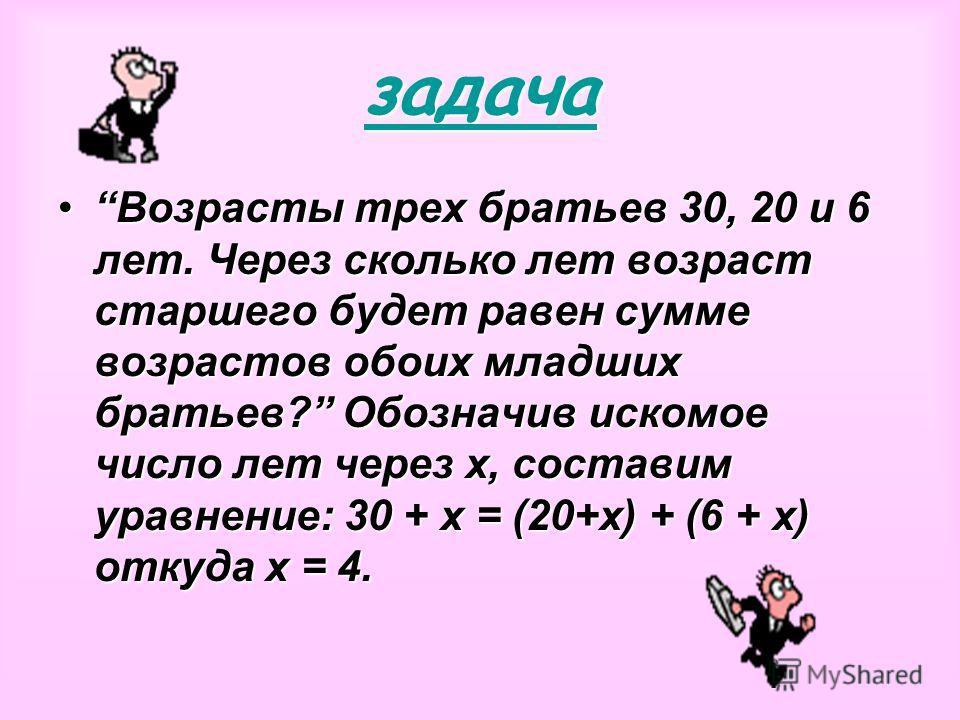 задача Возрасты трех братьев 30, 20 и 6 лет. Через сколько лет возраст старшего будет равен сумме возрастов обоих младших братьев? Обозначив искомое число лет через х, составим уравнение: 30 + х = (20+х) + (6 + х) откуда х = 4.Возрасты трех братьев