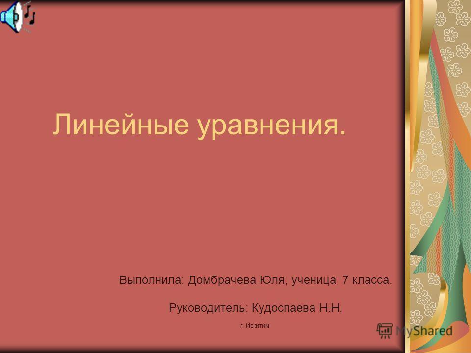 Линейные уравнения. Выполнила: Домбрачева Юля, ученица 7 класса. Руководитель: Кудоспаева Н.Н. г. Искитим.