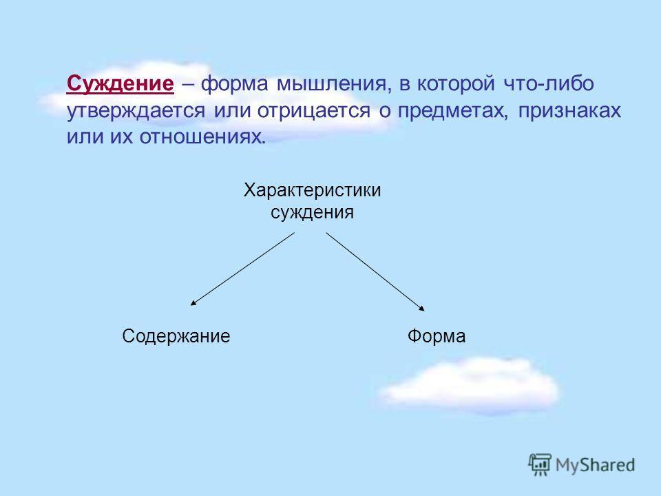 Суждение – форма мышления, в которой что-либо утверждается или отрицается о предметах, признаках или их отношениях. Характеристики суждения СодержаниеФорма