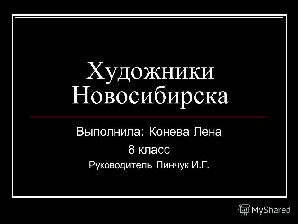 Художники Новосибирска Выполнила: Конева Лена 8 класс Руководитель Пинчук И.Г.