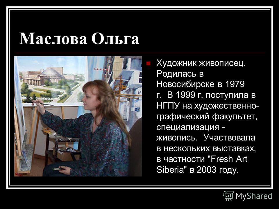 Маслова Ольга Художник живописец. Родилась в Новосибирске в 1979 г. В 1999 г. поступила в НГПУ на художественно- графический факультет, специализация - живопись. Участвовала в нескольких выставках, в частности Fresh Art Siberia в 2003 году.