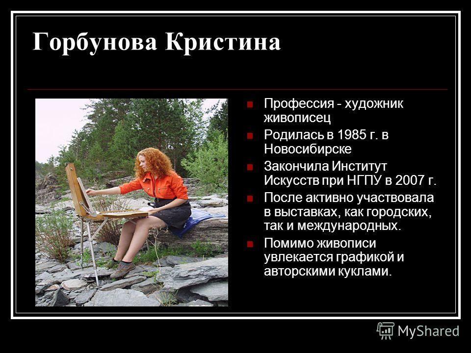 Горбунова Кристина Профессия - художник живописец Родилась в 1985 г. в Новосибирске Закончила Институт Искусств при НГПУ в 2007 г. После активно участвовала в выставках, как городских, так и международных. Помимо живописи увлекается графикой и авторс
