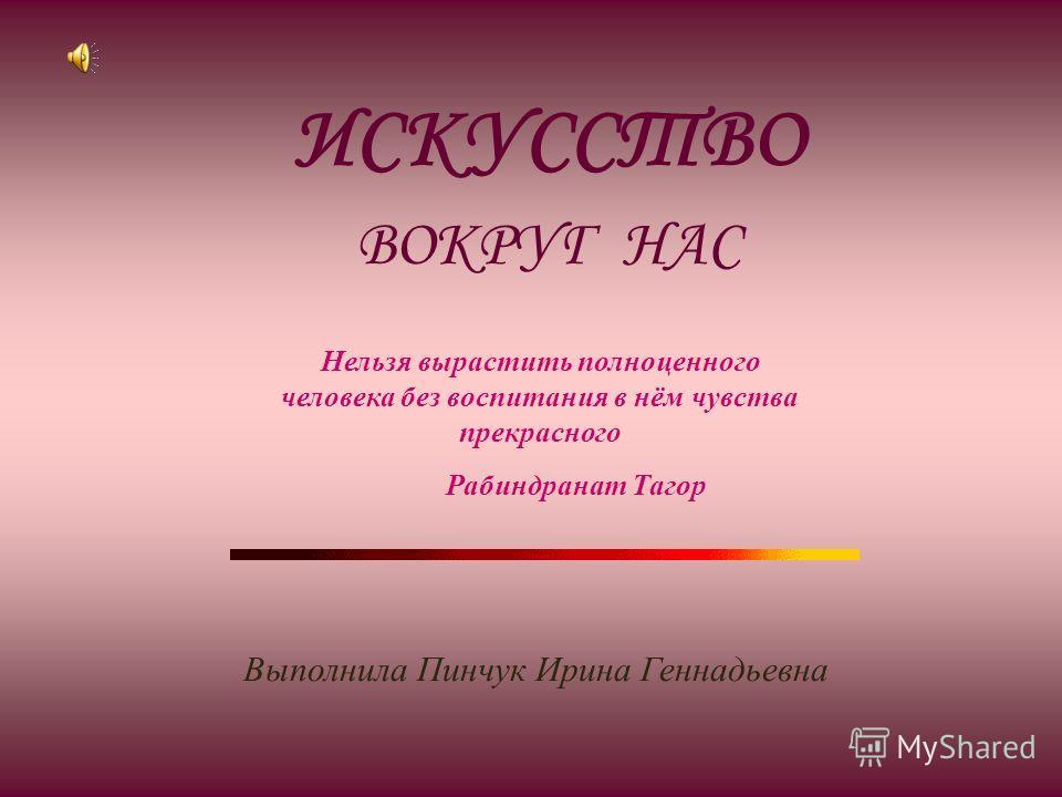 ИСКУССТВО ВОКРУГ НАС Нельзя вырастить полноценного человека без воспитания в нём чувства прекрасного Рабиндранат Тагор Выполнила Пинчук Ирина Геннадьевна