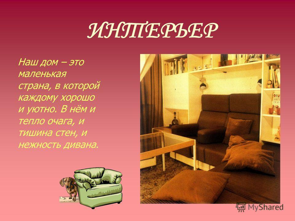 ИНТЕРЬЕР Наш дом – это маленькая страна, в которой каждому хорошо и уютно. В нём и тепло очага, и тишина стен, и нежность дивана.