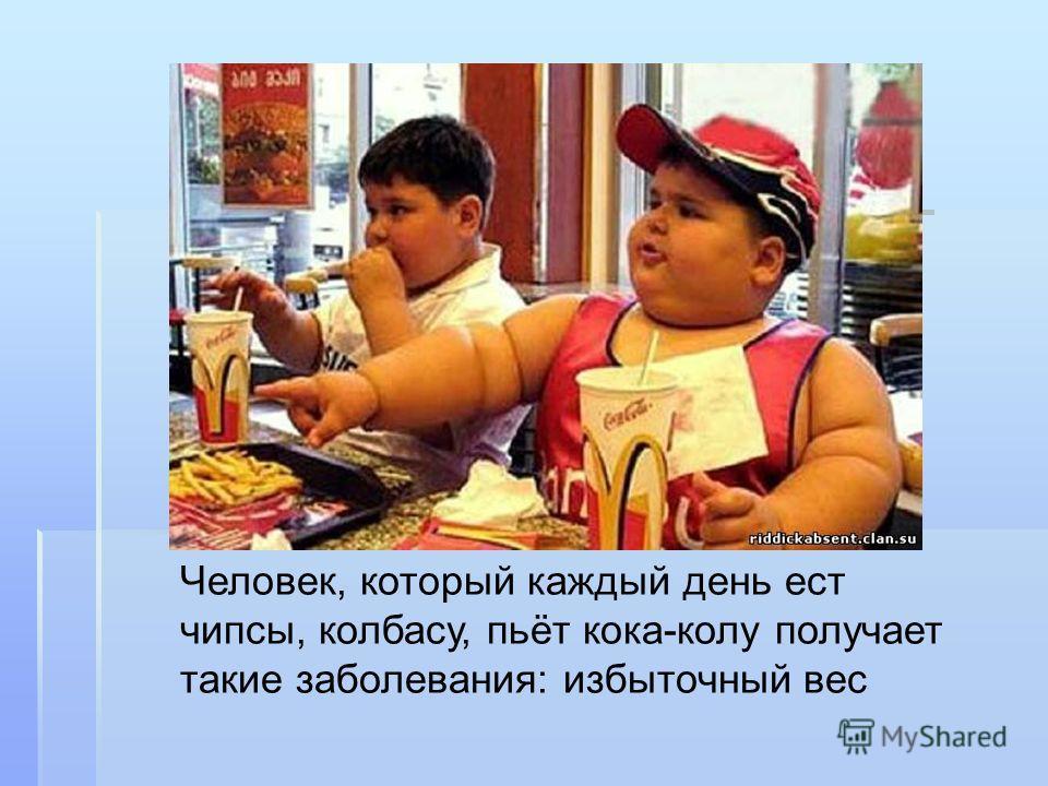 Человек, который каждый день ест чипсы, колбасу, пьёт кока-колу получает такие заболевания: избыточный вес