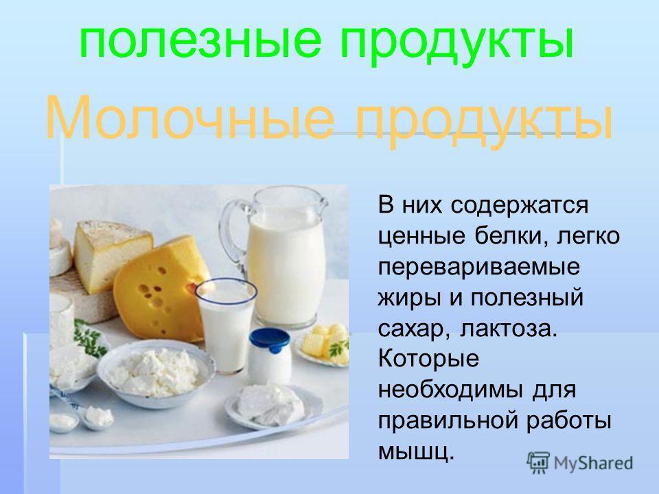 Молочные продукты полезные продукты В них содержатся ценные белки, легко перевариваемые жиры и полезный сахар, лактоза. Которые необходимы для правильной работы мышц.