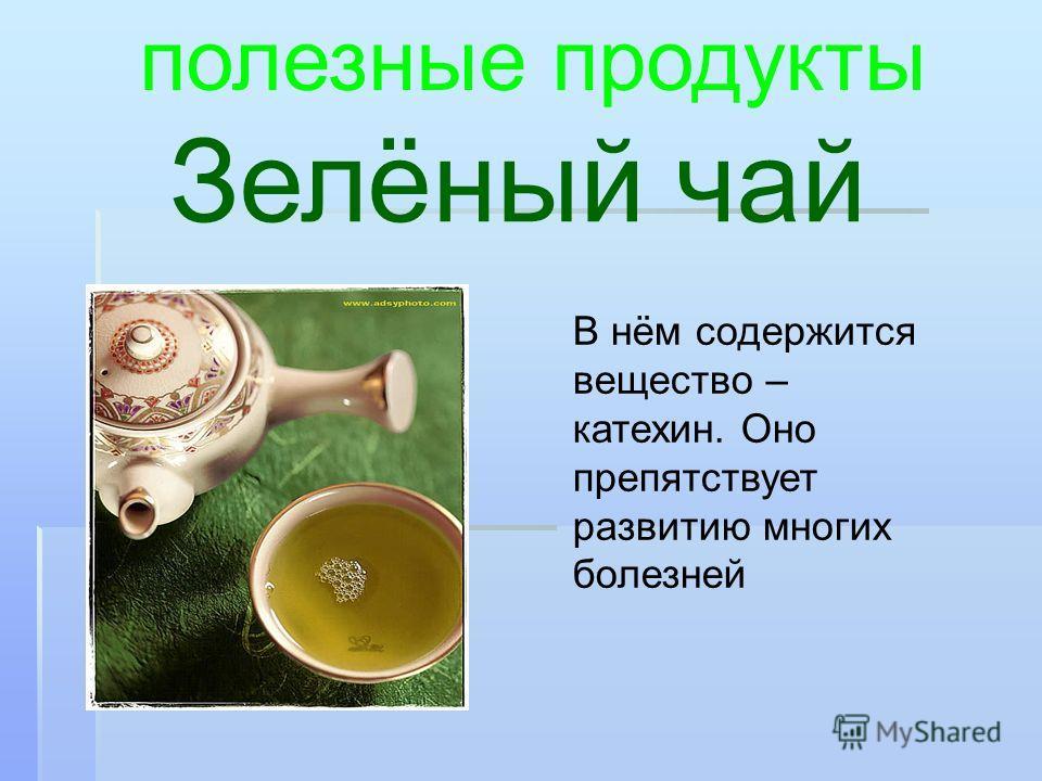 Зелёный чай полезные продукты В нём содержится вещество – катехин. Оно препятствует развитию многих болезней
