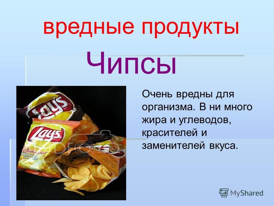 Чипсы вредные продукты Очень вредны для организма. В ни много жира и углеводов, красителей и заменителей вкуса.