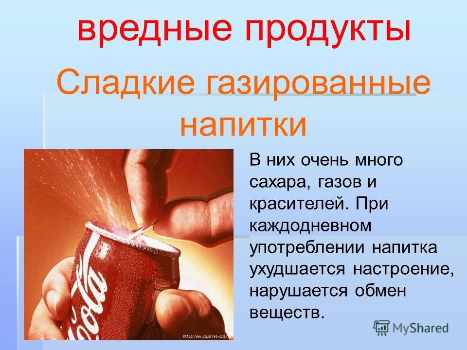 Сладкие газированные напитки вредные продукты В них очень много сахара, газов и красителей. При каждодневном употреблении напитка ухудшается настроение, нарушается обмен веществ.