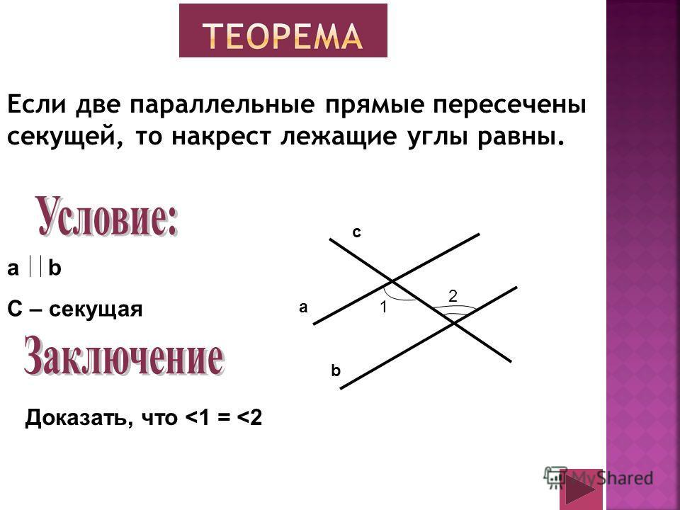 Если две параллельные прямые пересечены секущей, то накрест лежащие углы равны. a b C – секущая Доказать, что