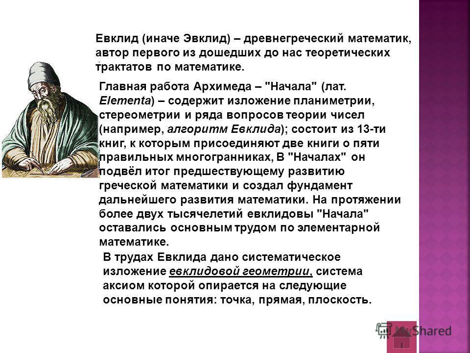 Евклид (иначе Эвклид) – древнегреческий математик, автор первого из дошедших до нас теоретических трактатов по математике. Главная работа Архимеда –