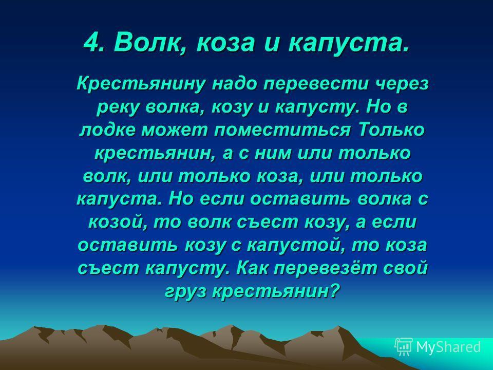 4. Волк, коза и капуста. Крестьянину надо перевести через реку волка, козу и капусту. Но в лодке может поместиться Только крестьянин, а с ним или только волк, или только коза, или только капуста. Но если оставить волка с козой, то волк съест козу, а