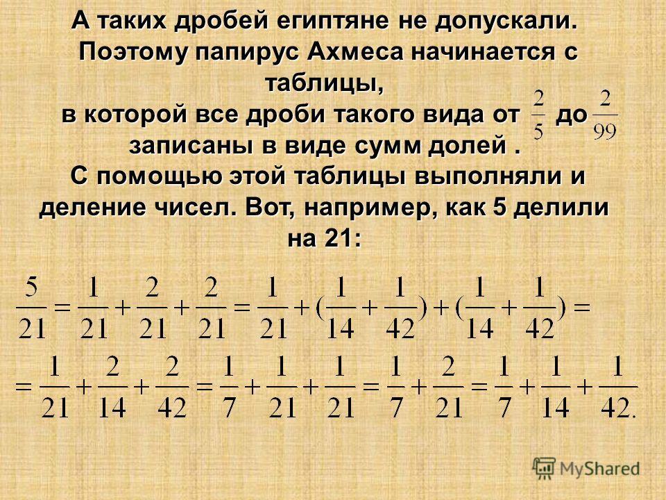 А таких дробей египтяне не допускали. Поэтому папирус Ахмеса начинается с таблицы, Поэтому папирус Ахмеса начинается с таблицы, в которой все дроби такого вида от до записаны в виде сумм долей. С помощью этой таблицы выполняли и деление чисел. Вот, н