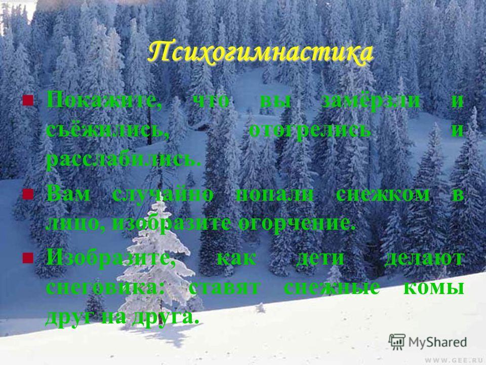 Психогимнастика Покажите, что вы замёрзли и съёжились, отогрелись и расслабились. Вам случайно попали снежком в лицо, изобразите огорчение. Изобразите, как дети делают снеговика: ставят снежные комы друг на друга.