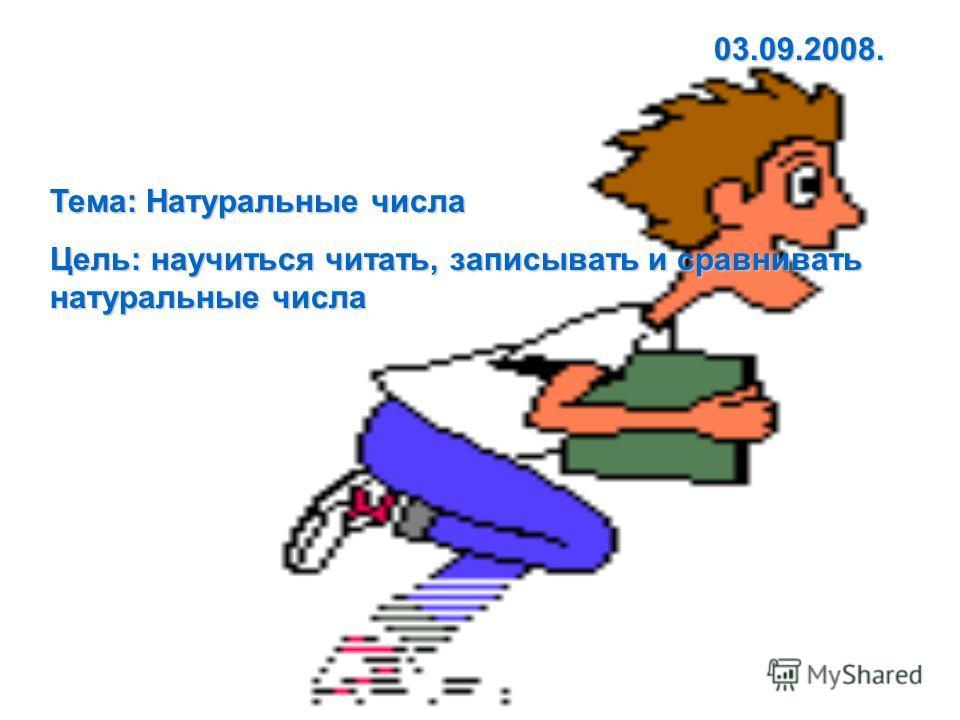 Тема: Натуральные числа Цель: научиться читать, записывать и сравнивать натуральные числа 03.09.2008.