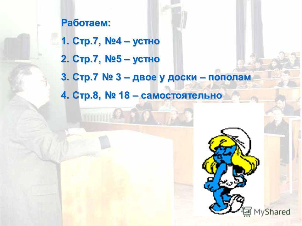 Работаем: 1.Стр.7, 4 – устно 2.Стр.7, 5 – устно 3.Стр.7 3 – двое у доски – пополам 4.Стр.8, 18 – самостоятельно