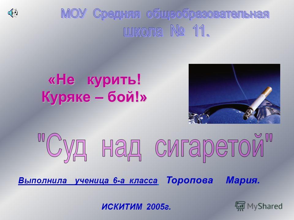 «Не курить! Куряке – бой!» Выполнила ученица 6-а класса Торопова Мария. ИСКИТИМ 2005г.